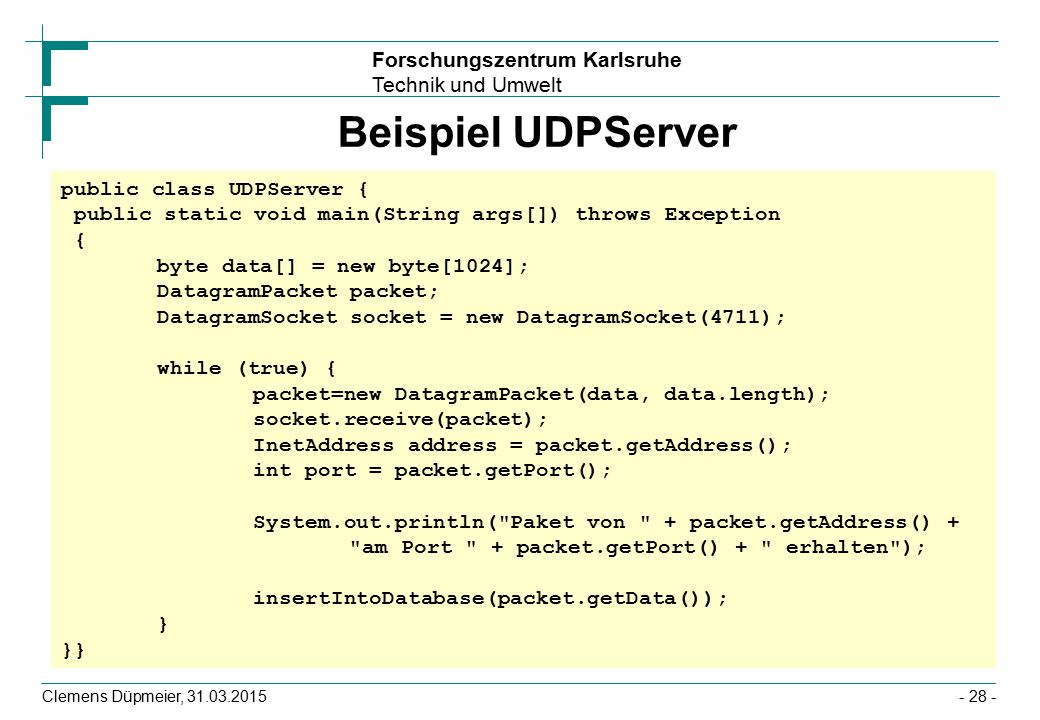 Beispiel UDPServer public class UDPServer { public static void main(String args[]) throws Exception { byte data[] = new byte[1024];