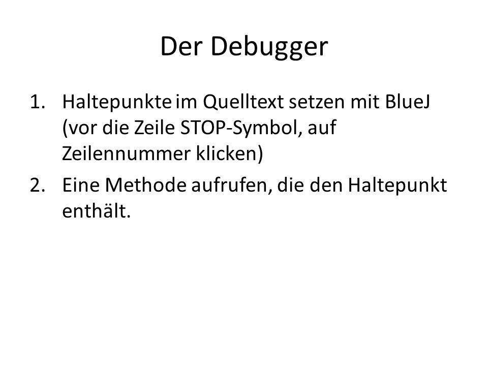 Der Debugger Haltepunkte im Quelltext setzen mit BlueJ (vor die Zeile STOP-Symbol, auf Zeilennummer klicken)
