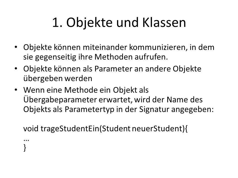 1. Objekte und Klassen Objekte können miteinander kommunizieren, in dem sie gegenseitig ihre Methoden aufrufen.