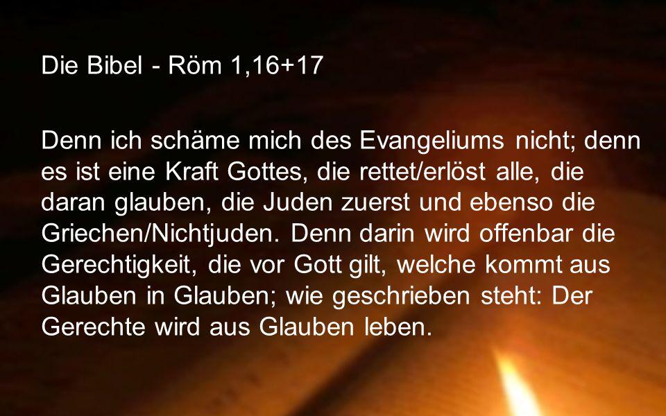 Die Bibel - Röm 1,16+17 Denn ich schäme mich des Evangeliums nicht; denn es ist eine Kraft Gottes, die rettet/erlöst alle, die daran glauben, die Juden zuerst und ebenso die Griechen/Nichtjuden.