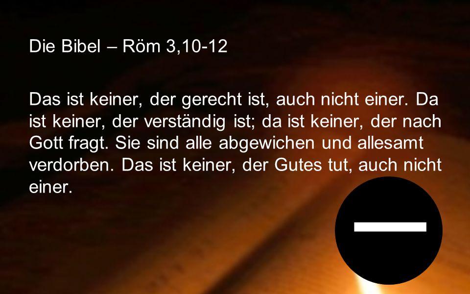 Die Bibel – Röm 3,10-12 Das ist keiner, der gerecht ist, auch nicht einer. Da ist keiner, der verständig ist; da ist keiner, der nach Gott fragt. Sie sind alle abgewichen und allesamt verdorben. Das ist keiner, der Gutes tut, auch nicht einer.