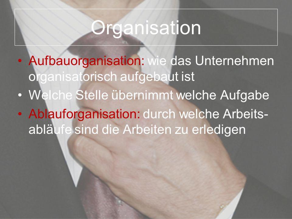 Organisation Aufbauorganisation: wie das Unternehmen organisatorisch aufgebaut ist. Welche Stelle übernimmt welche Aufgabe.