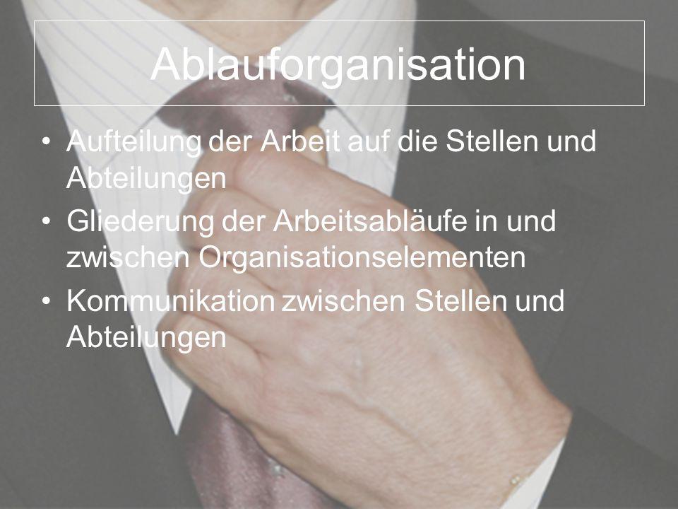 Ablauforganisation Aufteilung der Arbeit auf die Stellen und Abteilungen. Gliederung der Arbeitsabläufe in und zwischen Organisationselementen.