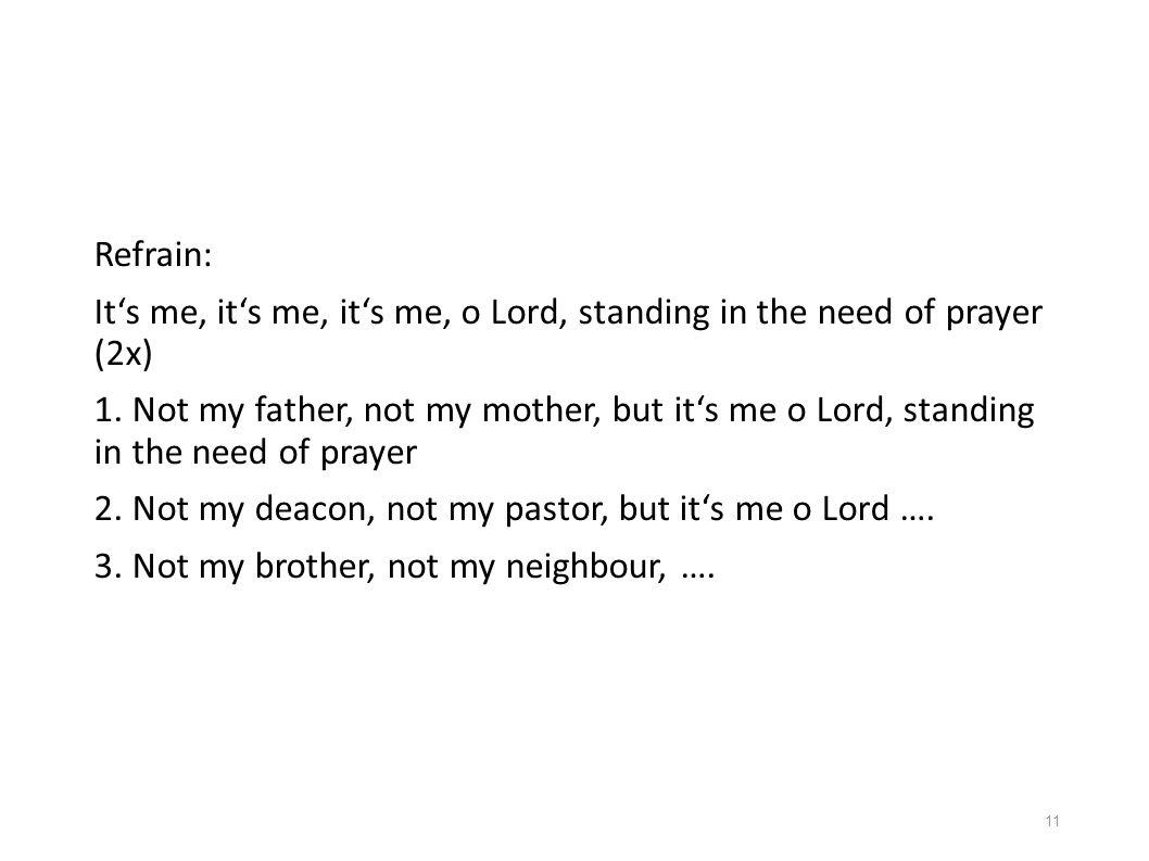 Refrain: It's me, it's me, it's me, o Lord, standing in the need of prayer (2x)