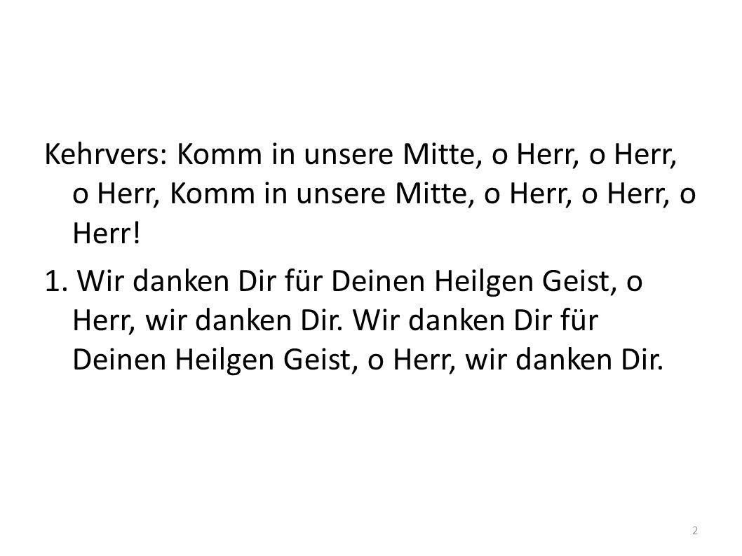Kehrvers: Komm in unsere Mitte, o Herr, o Herr, o Herr, Komm in unsere Mitte, o Herr, o Herr, o Herr.