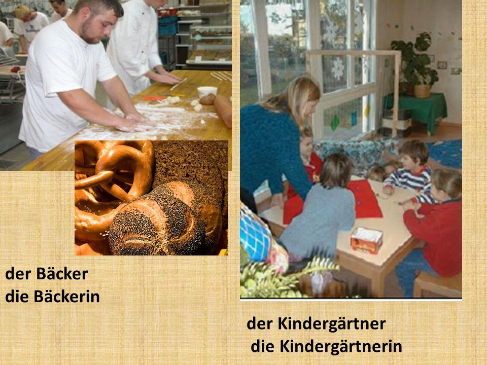 der Bäcker die Bäckerin der Kindergärtner die Kindergärtnerin