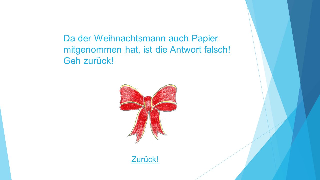 Da der Weihnachtsmann auch Papier mitgenommen hat, ist die Antwort falsch! Geh zurück!