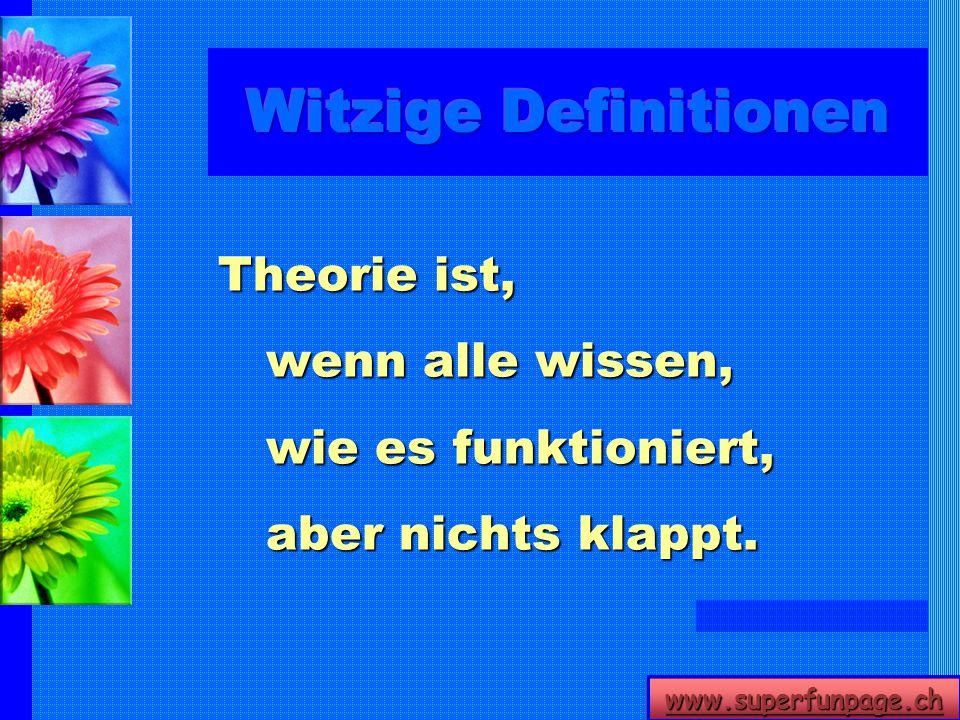 Witzige Definitionen Theorie ist, wenn alle wissen, wie es funktioniert, aber nichts klappt.