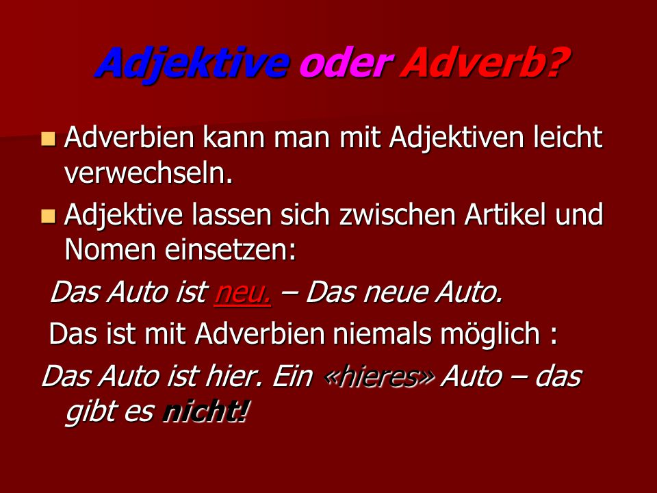 Adjektive oder Adverb Adverbien kann man mit Adjektiven leicht verwechseln. Adjektive lassen sich zwischen Artikel und Nomen einsetzen: