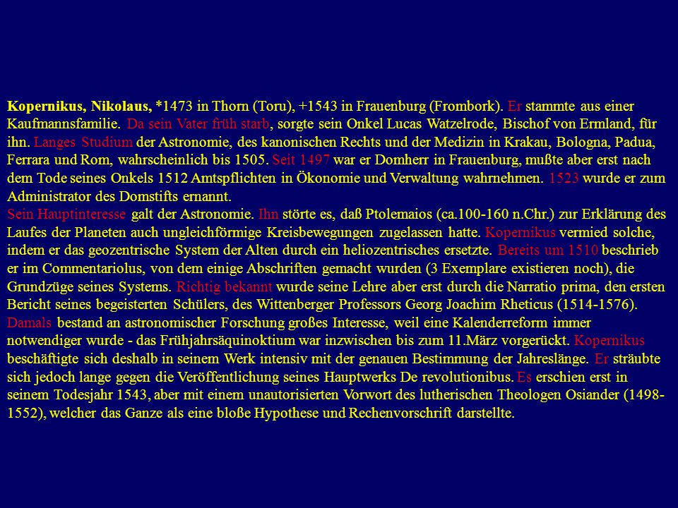 Kopernikus, Nikolaus, *1473 in Thorn (Toru), +1543 in Frauenburg (Frombork). Er stammte aus einer Kaufmannsfamilie. Da sein Vater früh starb, sorgte sein Onkel Lucas Watzelrode, Bischof von Ermland, für ihn. Langes Studium der Astronomie, des kanonischen Rechts und der Medizin in Krakau, Bologna, Padua, Ferrara und Rom, wahrscheinlich bis 1505. Seit 1497 war er Domherr in Frauenburg, mußte aber erst nach dem Tode seines Onkels 1512 Amtspflichten in Ökonomie und Verwaltung wahrnehmen. 1523 wurde er zum Administrator des Domstifts ernannt.