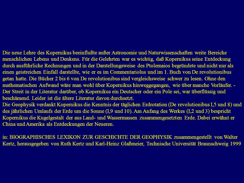 Die neue Lehre des Kopernikus beeinflußte außer Astronomie und Naturwissenschaften weite Bereiche menschlichen Lebens und Denkens. Für die Gelehrten war es wichtig, daß Kopernikus seine Entdeckung durch ausführliche Rechnungen und in der Darstellungsweise des Ptolemaios begründete und nicht nur als einen geistreichen Einfall darstellte, wie er es im Commentariolus und im 1. Buch von De revolutionibus getan hatte. Die Bücher 2 bis 6 von De revolutionibus sind vergleichsweise schwer zu lesen. Ohne den mathematischen Aufwand wäre man wohl über Kopernikus hinweggegangen, wie über manche Vorläufer. - Der Streit in der Literatur darüber, ob Kopernikus ein Deutscher oder ein Pole sei, war überflüssig und beschämend. Leider ist die ältere Literatur davon durchsetzt.