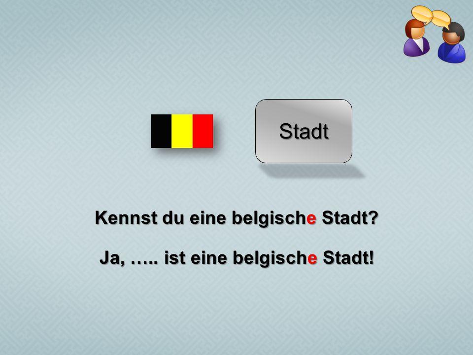 Kennst du eine belgische Stadt Ja, ….. ist eine belgische Stadt!