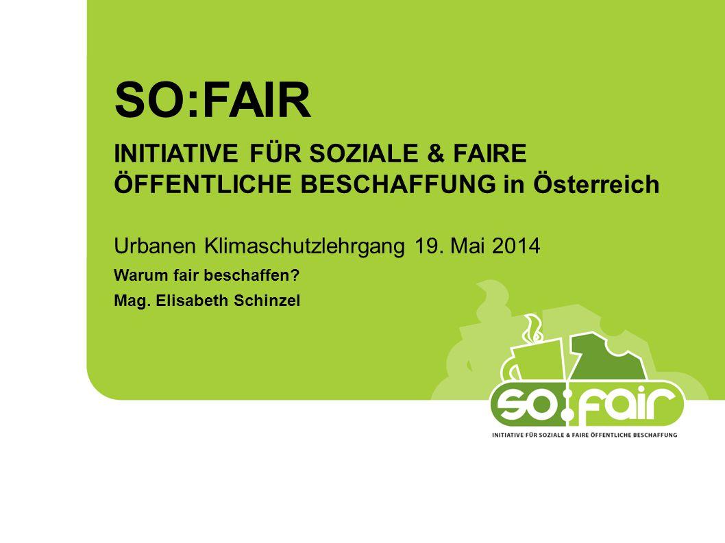 SO:FAIR INITIATIVE FÜR SOZIALE & FAIRE ÖFFENTLICHE BESCHAFFUNG in Österreich. Urbanen Klimaschutzlehrgang 19. Mai 2014.