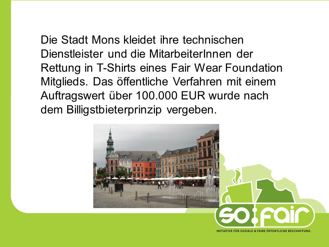 Die Stadt Mons kleidet ihre technischen Dienstleister und die MitarbeiterInnen der Rettung in T-Shirts eines Fair Wear Foundation Mitglieds. Das öffentliche Verfahren mit einem Auftragswert über 100.000 EUR wurde nach dem Billigstbieterprinzip vergeben.