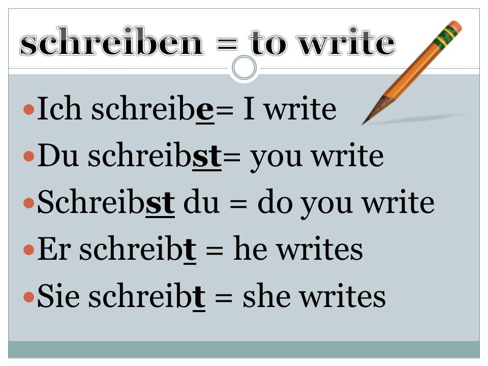 schreiben = to write Ich schreibe= I write Du schreibst= you write