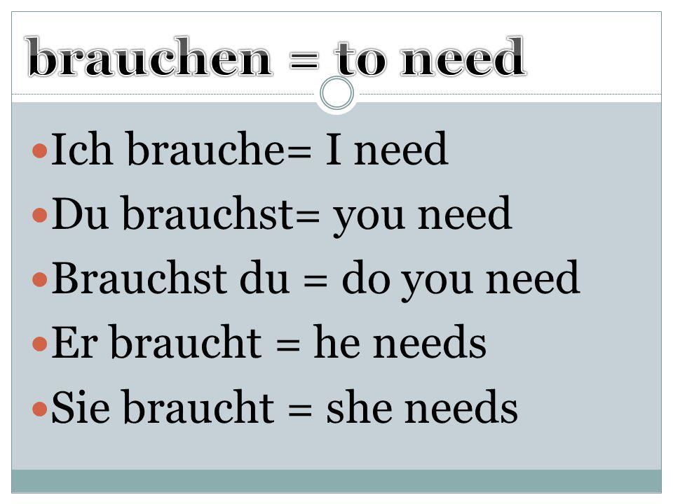 brauchen = to need Ich brauche= I need Du brauchst= you need