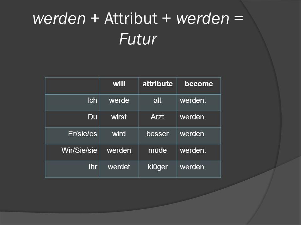werden + Attribut + werden = Futur