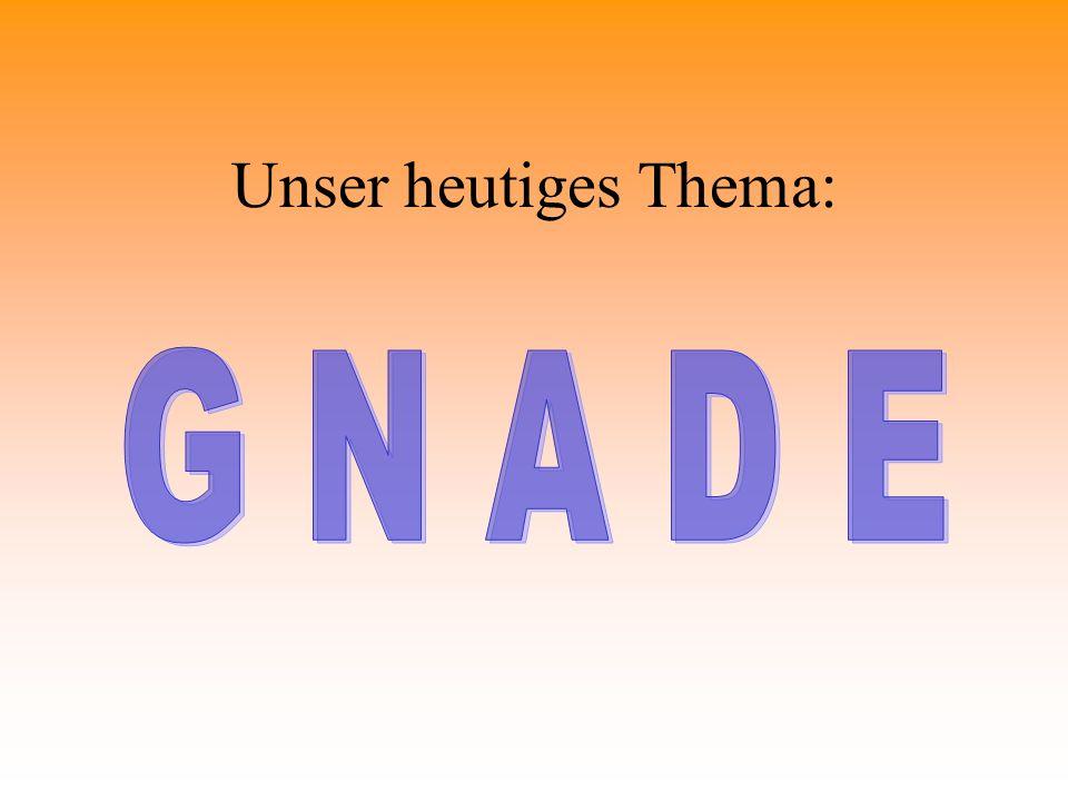 Unser heutiges Thema: G N A D E