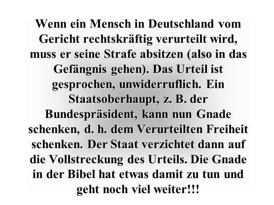 Wenn ein Mensch in Deutschland vom Gericht rechtskräftig verurteilt wird, muss er seine Strafe absitzen (also in das Gefängnis gehen).