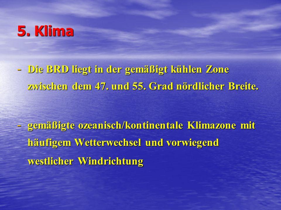 5. Klima Die BRD liegt in der gemäßigt kühlen Zone zwischen dem 47. und 55. Grad nördlicher Breite.