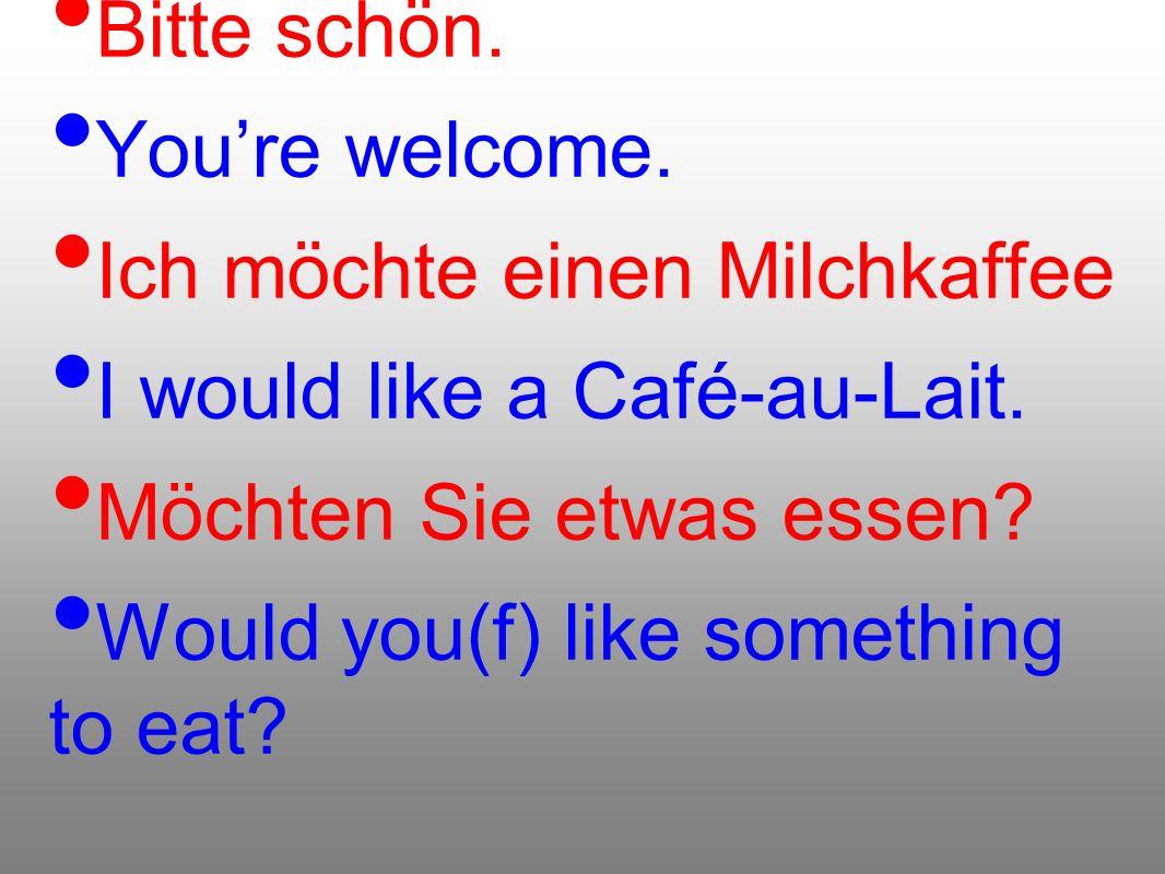 Bitte schön. You're welcome. Ich möchte einen Milchkaffee. I would like a Café-au-Lait. Möchten Sie etwas essen