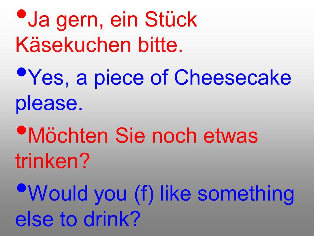 Ja gern, ein Stück Käsekuchen bitte.