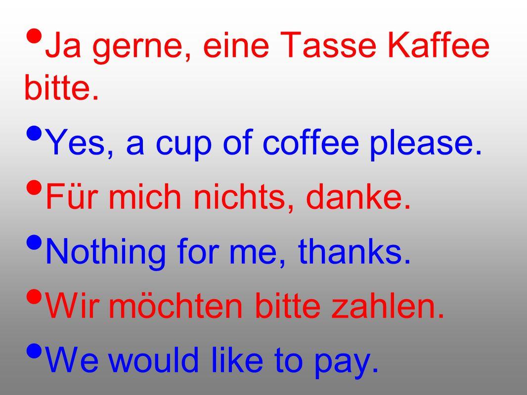 Ja gerne, eine Tasse Kaffee bitte.