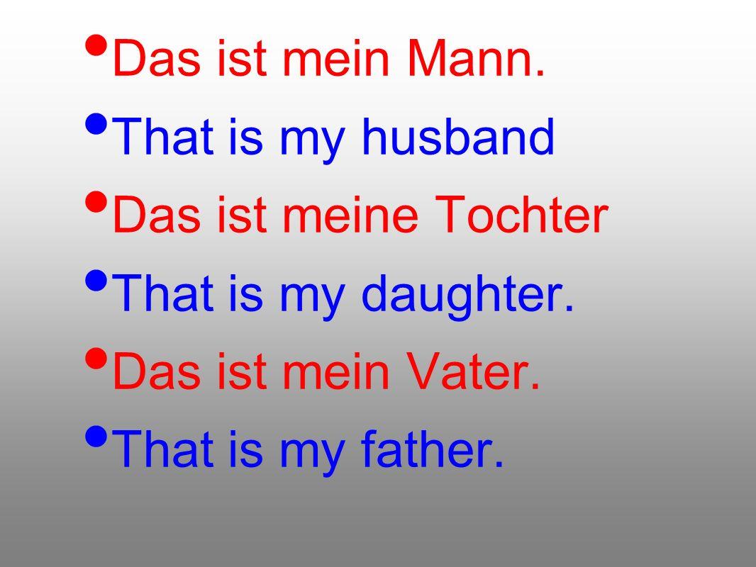 Das ist mein Mann. That is my husband. Das ist meine Tochter. That is my daughter. Das ist mein Vater.