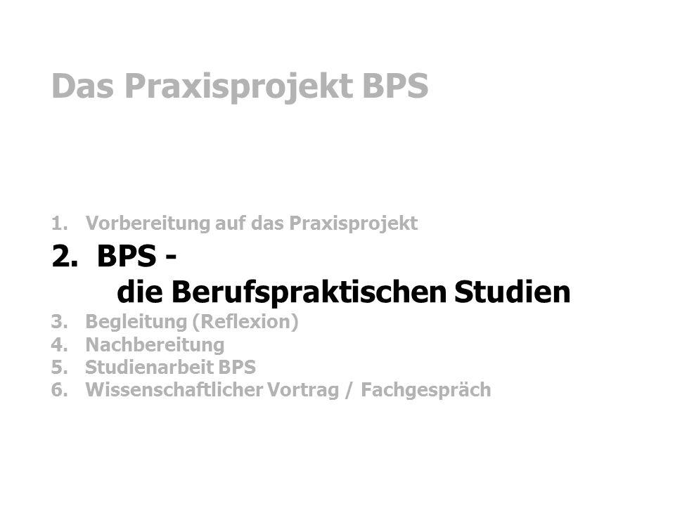 Das Praxisprojekt BPS 2. BPS - die Berufspraktischen Studien