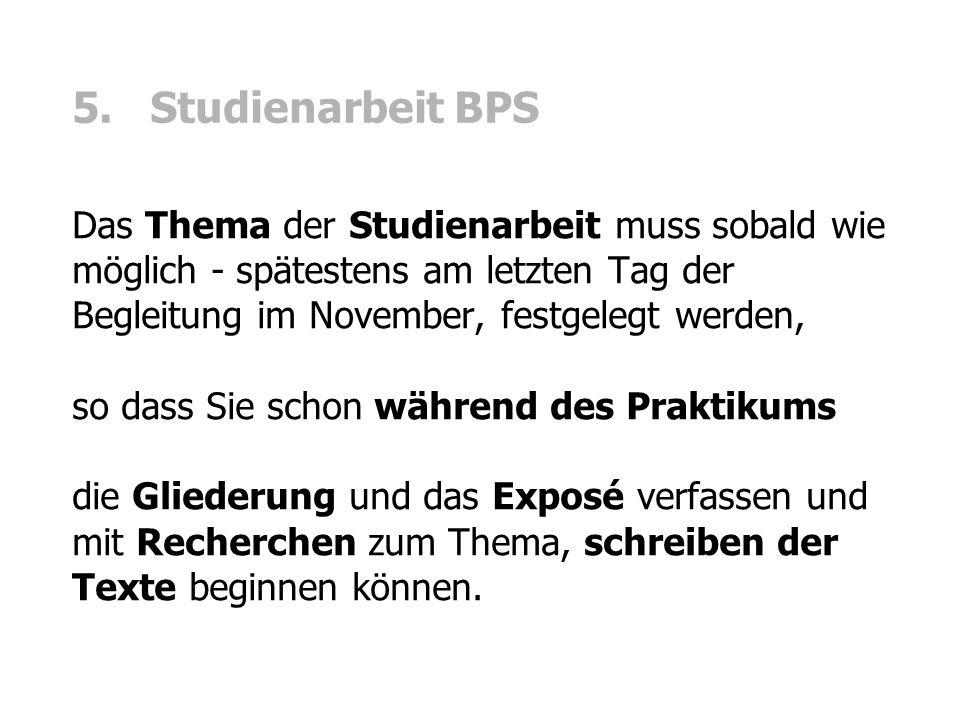 5. Studienarbeit BPS Das Thema der Studienarbeit muss sobald wie möglich - spätestens am letzten Tag der Begleitung im November, festgelegt werden,