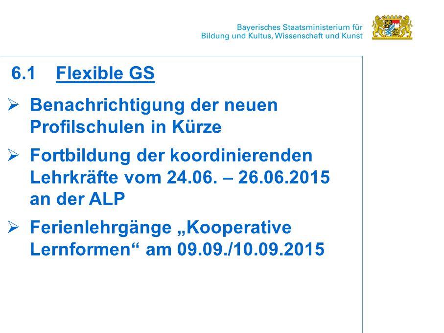 6.1 Flexible GS Benachrichtigung der neuen Profilschulen in Kürze. Fortbildung der koordinierenden Lehrkräfte vom 24.06. – 26.06.2015 an der ALP.