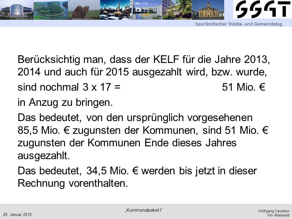 Berücksichtig man, dass der KELF für die Jahre 2013, 2014 und auch für 2015 ausgezahlt wird, bzw. wurde, sind nochmal 3 x 17 = 51 Mio. € in Anzug zu bringen. Das bedeutet, von den ursprünglich vorgesehenen 85,5 Mio. € zugunsten der Kommunen, sind 51 Mio. € zugunsten der Kommunen Ende dieses Jahres ausgezahlt. Das bedeutet, 34,5 Mio. € werden bis jetzt in dieser Rechnung vorenthalten.