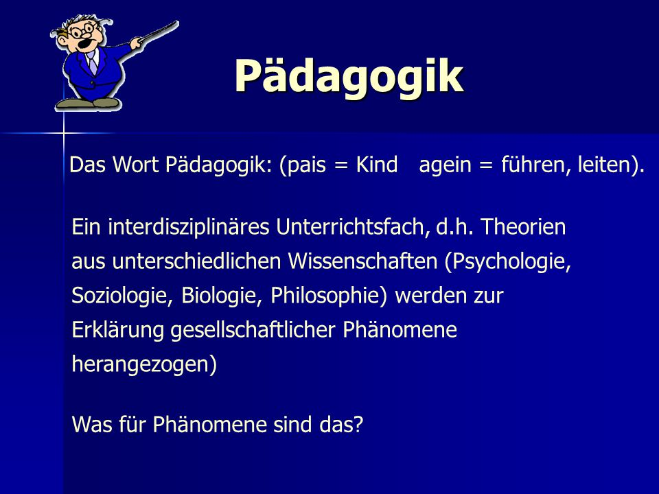 Pädagogik Das Wort Pädagogik: (pais = Kind agein = führen, leiten).