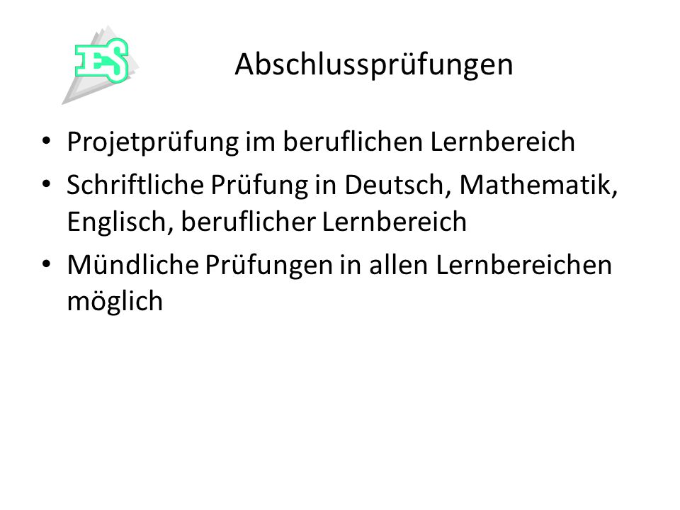 Abschlussprüfungen Projetprüfung im beruflichen Lernbereich. Schriftliche Prüfung in Deutsch, Mathematik, Englisch, beruflicher Lernbereich.