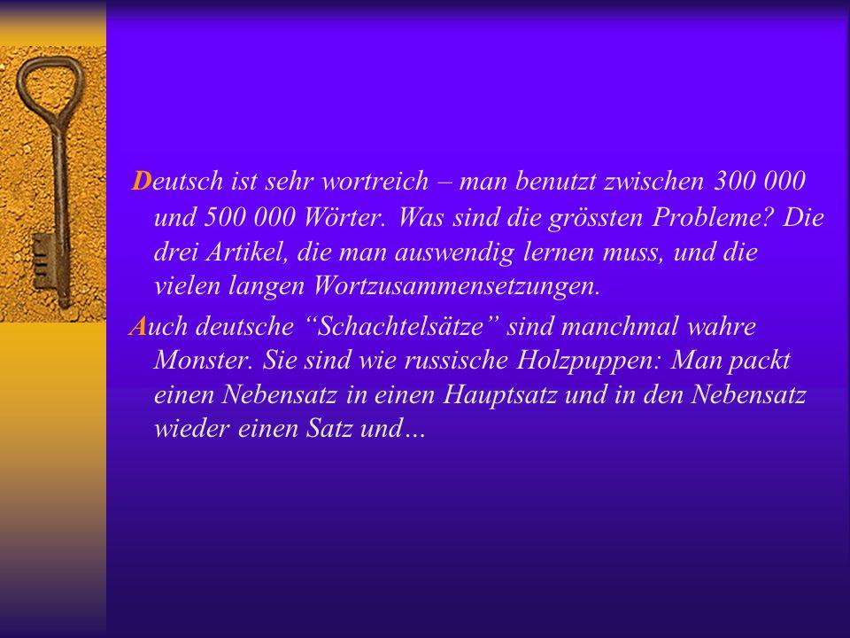 Deutsch ist sehr wortreich – man benutzt zwischen 300 000 und 500 000 Wörter. Was sind die grössten Probleme Die drei Artikel, die man auswendig lernen muss, und die vielen langen Wortzusammensetzungen.
