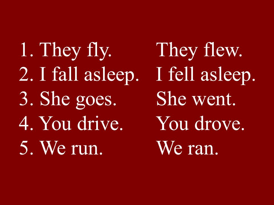 1. They fly. They flew. 2. I fall asleep. I fell asleep. 3. She goes. She went. 4. You drive. You drove.