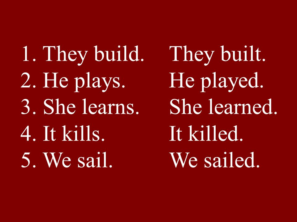 1. They build. They built. 2. He plays. He played. 3. She learns. She learned. 4. It kills. It killed.