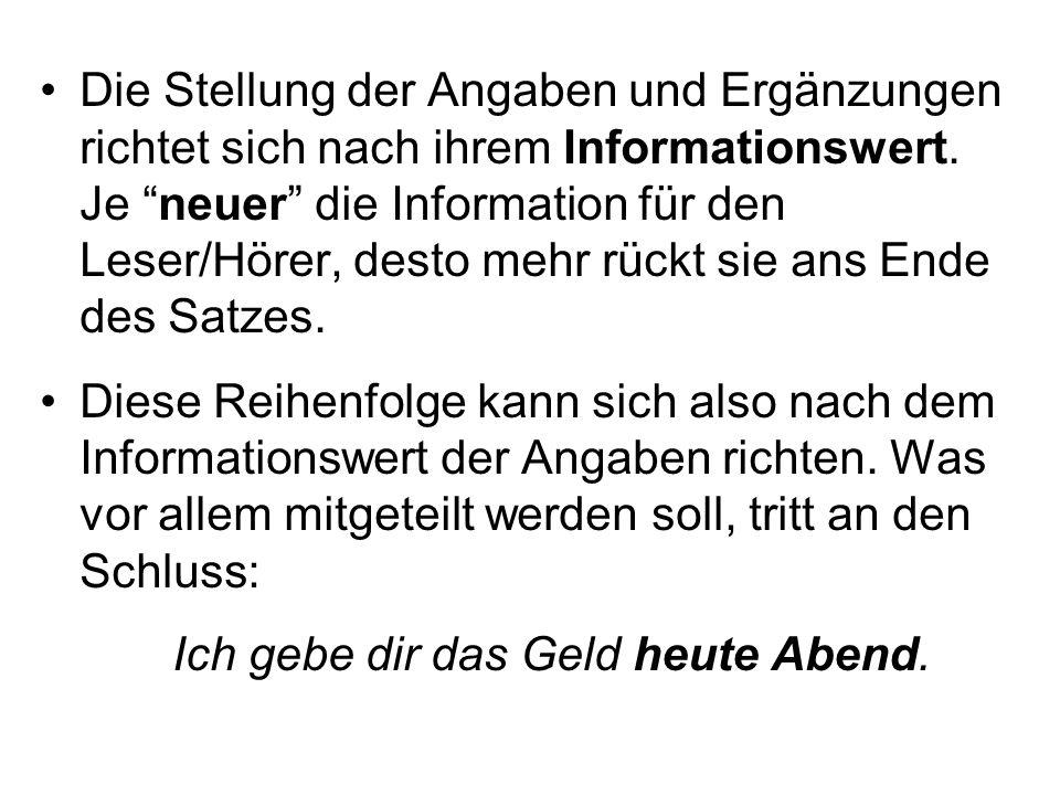 Die Stellung der Angaben und Ergänzungen richtet sich nach ihrem Informationswert. Je neuer die Information für den Leser/Hörer, desto mehr rückt sie ans Ende des Satzes.