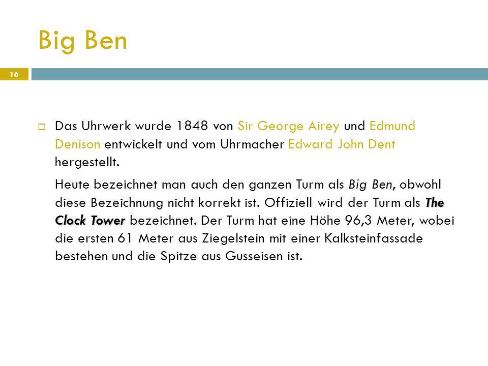 Big Ben Das Uhrwerk wurde 1848 von Sir George Airey und Edmund Denison entwickelt und vom Uhrmacher Edward John Dent hergestellt.