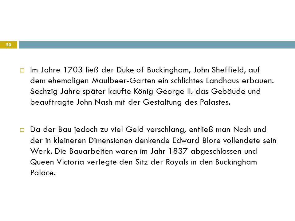 Im Jahre 1703 ließ der Duke of Buckingham, John Sheffield, auf dem ehemaligen Maulbeer-Garten ein schlichtes Landhaus erbauen. Sechzig Jahre später kaufte König George II. das Gebäude und beauftragte John Nash mit der Gestaltung des Palastes.