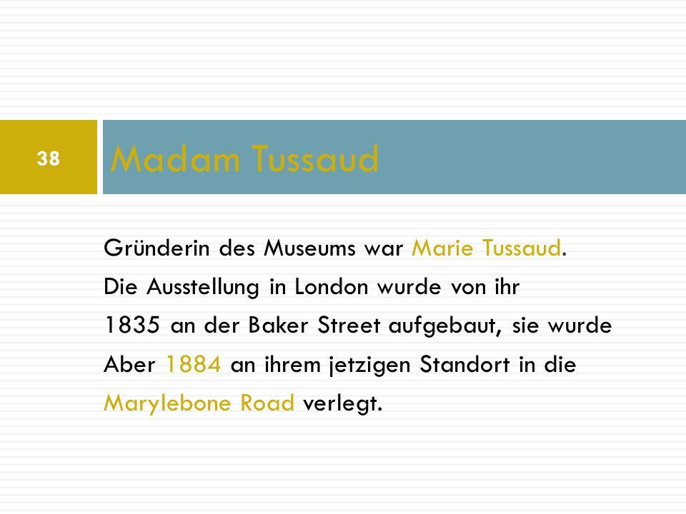 Madam Tussaud Gründerin des Museums war Marie Tussaud.