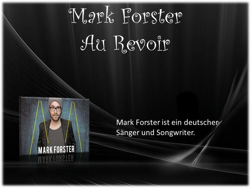 Mark Forster Au Revoir Mark Forster ist ein deutscher Sänger und Songwriter.
