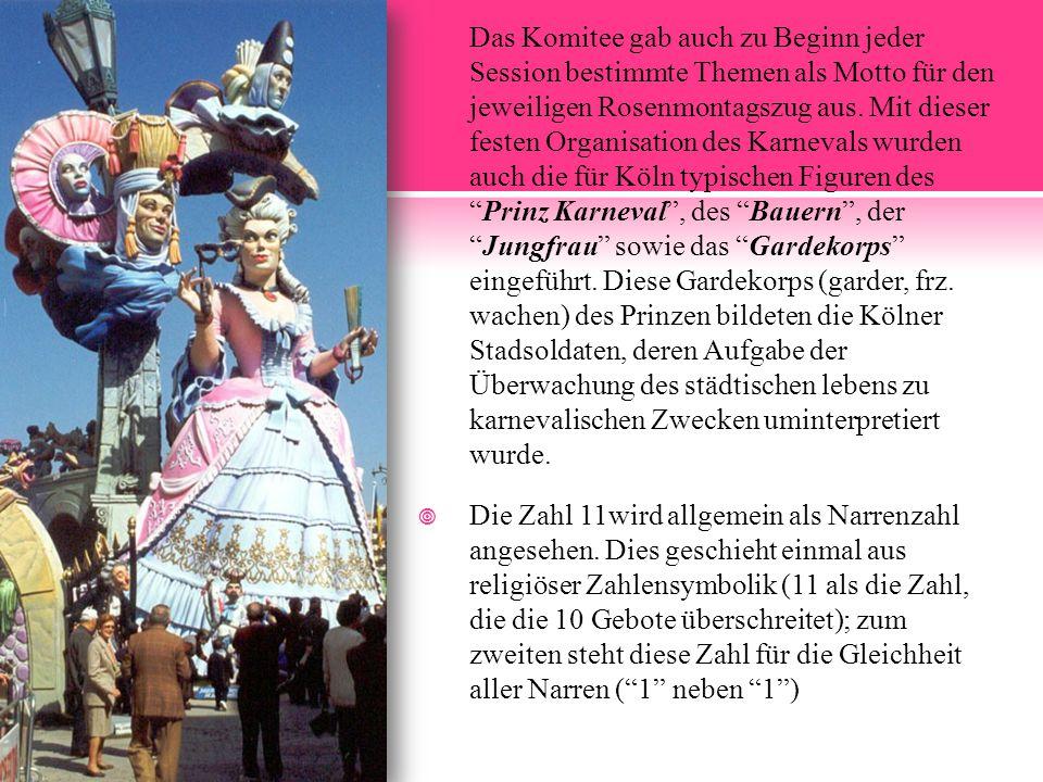 Das Komitee gab auch zu Beginn jeder Session bestimmte Themen als Motto für den jeweiligen Rosenmontagszug aus. Mit dieser festen Organisation des Karnevals wurden auch die für Köln typischen Figuren des Prinz Karneval , des Bauern , der Jungfrau sowie das Gardekorps eingeführt. Diese Gardekorps (garder, frz. wachen) des Prinzen bildeten die Kölner Stadsoldaten, deren Aufgabe der Überwachung des städtischen lebens zu karnevalischen Zwecken uminterpretiert wurde.