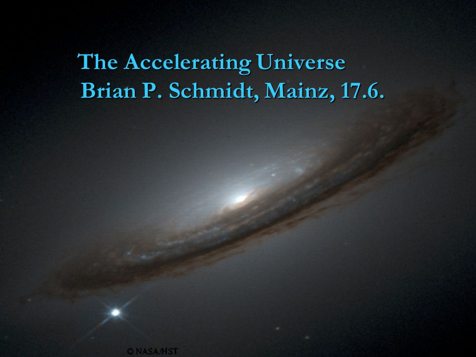 The Accelerating Universe Brian P. Schmidt, Mainz, 17.6.