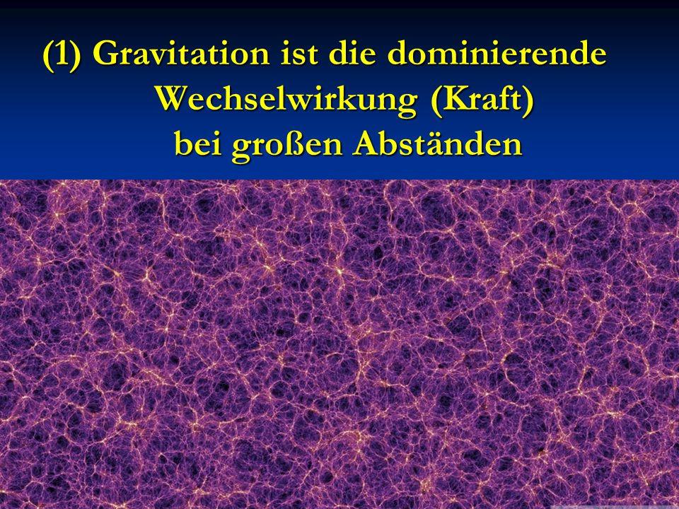(1) Gravitation ist die dominierende Wechselwirkung (Kraft) bei großen Abständen