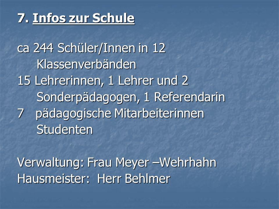 7. Infos zur Schule ca 244 Schüler/Innen in 12. Klassenverbänden. 15 Lehrerinnen, 1 Lehrer und 2.