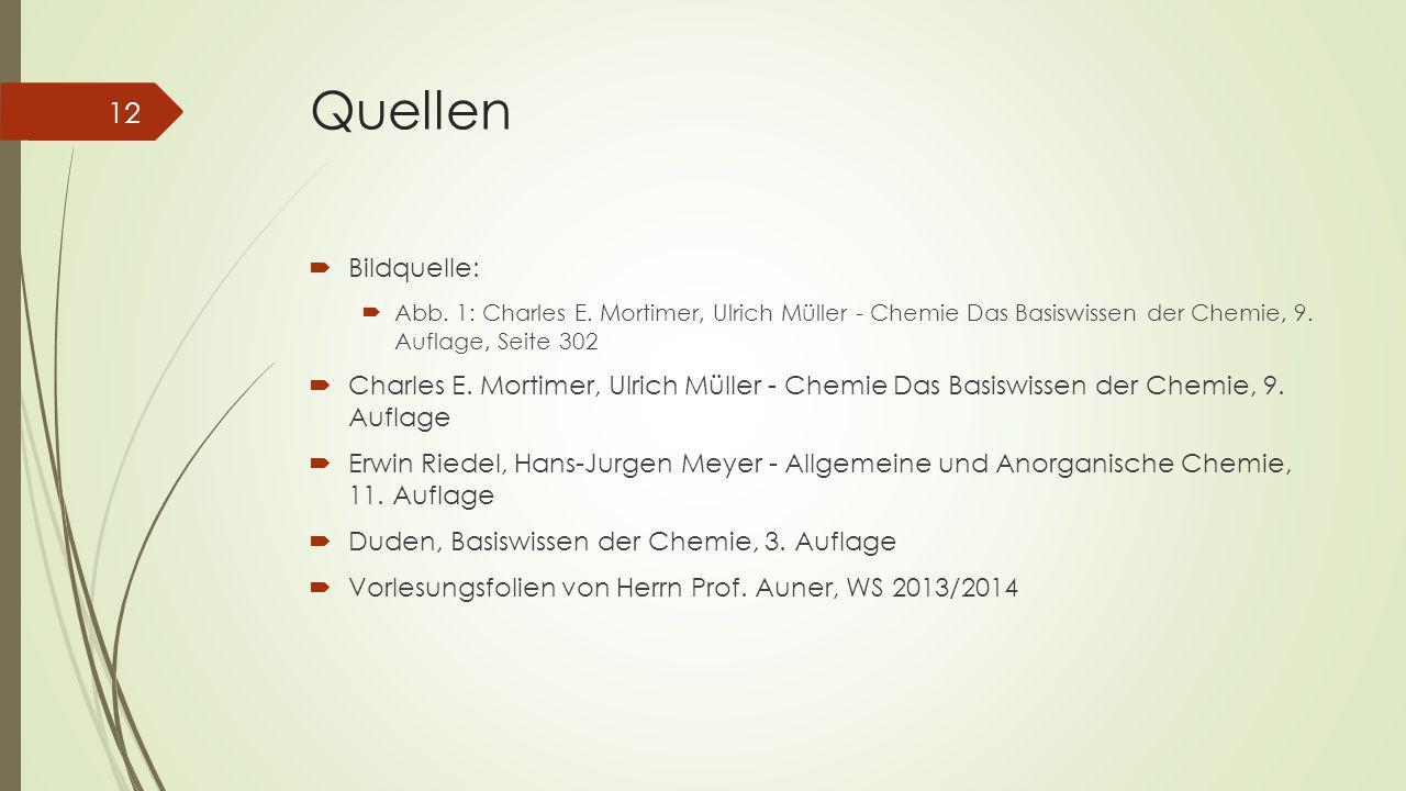 Quellen Bildquelle: Abb. 1: Charles E. Mortimer, Ulrich Müller - Chemie Das Basiswissen der Chemie, 9. Auflage, Seite 302.