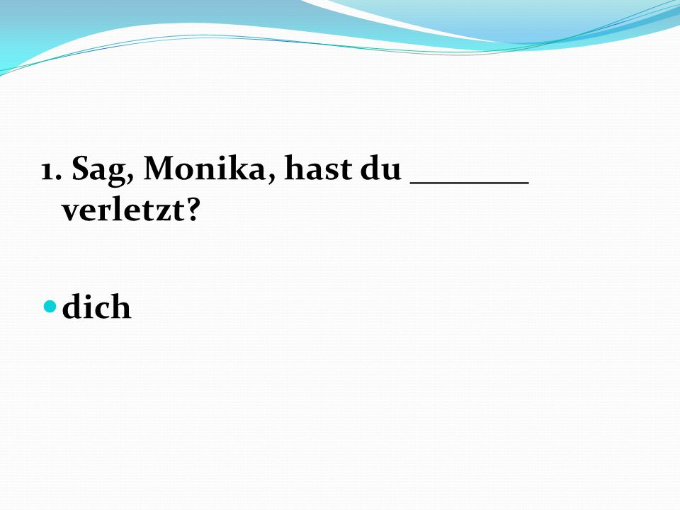 1. Sag, Monika, hast du _______ verletzt
