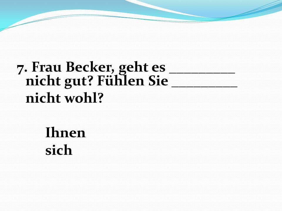 7. Frau Becker, geht es _________ nicht gut