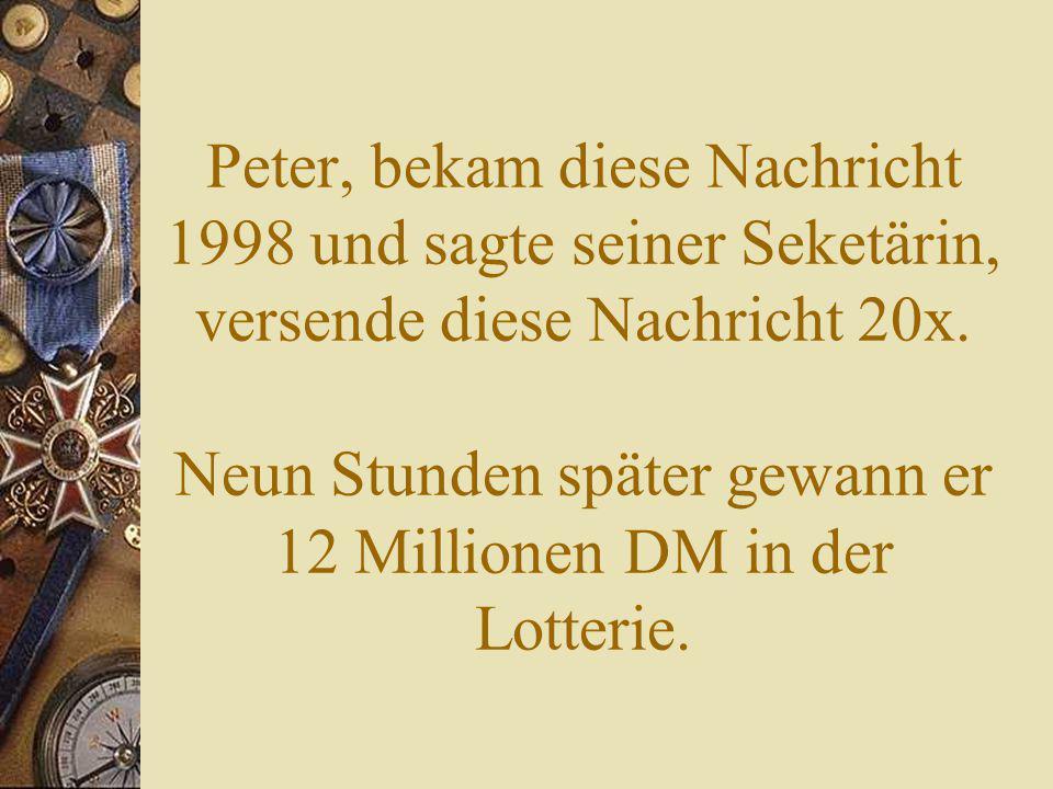 Peter, bekam diese Nachricht 1998 und sagte seiner Seketärin, versende diese Nachricht 20x.